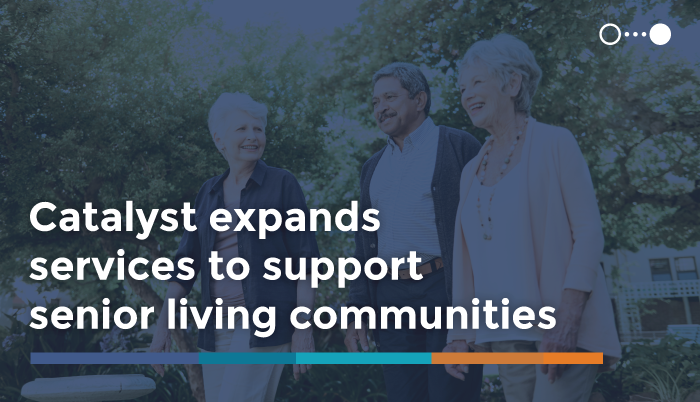Catalyst Expands Services to Support Senior Living Communities